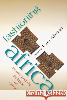 Fashioning Africa : Power and the Politics of Dress Jean Marie Allman Patrick McNaughton 9780253216892