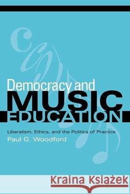 Democracy and Music Education : Liberalism, Ethics, and the Politics of Practice Paul G. Woodford 9780253217394