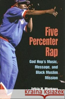 Five Percenter Rap : God Hop's Music, Message, and Black Muslim Mission Felicia M. Miyakawa 9780253217639