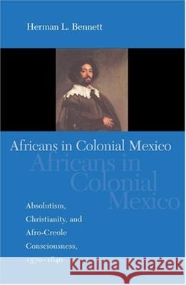 Africans in Colonial Mexico: Absolutism, Christianity, and Afro-Creole Consciousness, 1570-1640 Herman L. Bennett 9780253217752