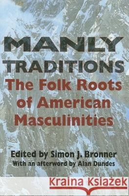 Manly Traditions : The Folk Roots of American Masculinities Simon J. Bronner Alan Dundes 9780253217813