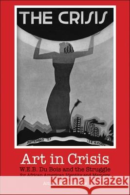 Art in Crisis: W. E. B. Du Bois and the Struggle for African American Identity and Memory Amy H. Kirschke 9780253218131