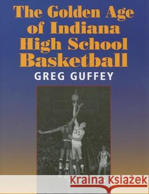 The Golden Age of Indiana High School Basketball Greg Guffey 9780253218186