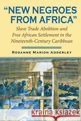 New Negroes from Africa : Slave Trade Abolition and Free African Settlement in the Nineteenth-Century Caribbean Rosanne Marion Adderley 9780253218278