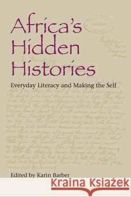 Africa's Hidden Histories : Everyday Literacy and Making the Self Karin Barber 9780253218438