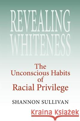Revealing Whiteness: The Unconscious Habits of Racial Privilege Shannon Sullivan 9780253218483