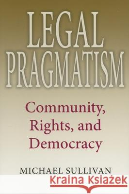Legal Pragmatism: Community, Rights, and Democracy Michael Sullivan 9780253219060