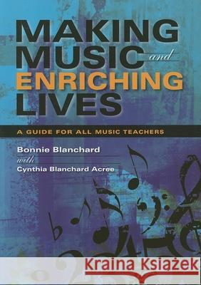 Making Music and Enriching Lives : A Guide for All Music Teachers Bonnie Blanchard Cynthia Blanchar 9780253219176