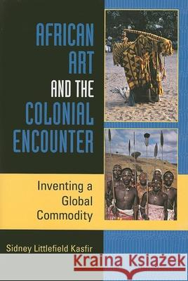 African Art and the Colonial Encounter: Inventing a Global Commodity Sidney L. Kasfir 9780253219220