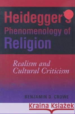 Heidegger's Phenomenology of Religion: Realism and Cultural Criticism Benjamin D. Crowe 9780253219398