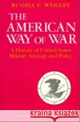 The American Way of War : A History of United States Military Strategy and Policy Russell Frank Weigley 9780253280299