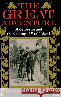 The Great Adventure: Male Desire and the Coming of World War I Michael C. Adams 9780253301369