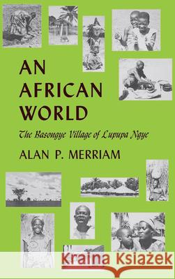 An African World: The Basongye Village of Lupupa Ngye Alan P. Merriam 9780253302809