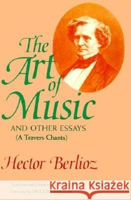 The Art of Music and Other Essays : (A Travers Chants) Hector Berlioz Elizabeth Csicsery-Ronay Jacques Barzun 9780253311641