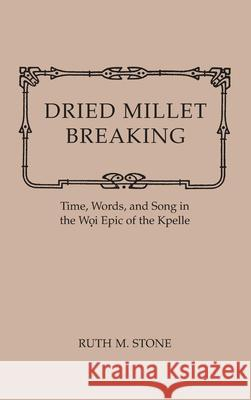 Dried Millet Breaking: Time, Words, and Song in the Woi Epic of the Kpelle Ruth Stone 9780253318183
