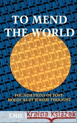 To Mend the World: Foundations of Post-Holocaust Jewish Thought Emil L. Fackenheim 9780253321145