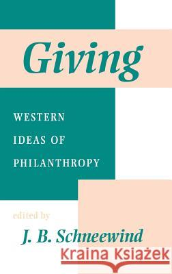 Giving : Western Ideas of Philanthropy J. B. Schneewind J. B. Schneewind 9780253330727