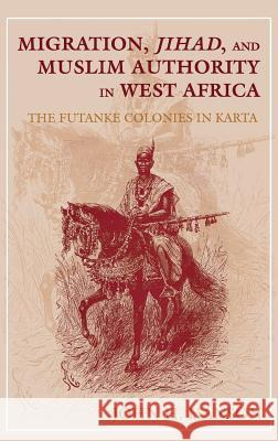 Migration, Jihad, and Muslim Authority in West Africa : The Futanke Colonies in Karta John H. Hanson 9780253330888