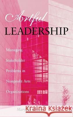 Artful Leadership: Managing Stakeholder Problems in Nonprofit Arts Organizations Mary Tschirhart 9780253332349