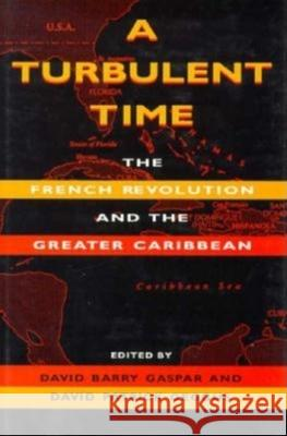 A Turbulent Time : The French Revolution and the Greater Caribbean David Barry Gaspar David Patrick Geggus Darlene Clark Hine 9780253332479