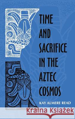 Time and Sacrifice in the Aztec Cosmos Kay Almere Read 9780253334008