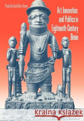 Art, Innovation, and Politics in Eighteenth-Century Benin Paula Girshick Ben-Amos 9780253335036