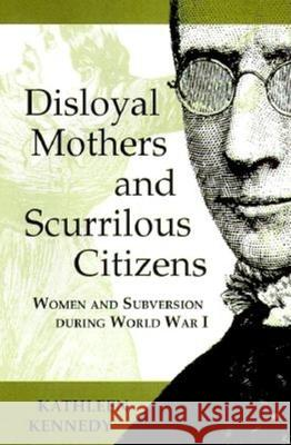 Disloyal Mothers and Scurrilous Citizens: Women and Subversion During World War I Kathleen Kennedy 9780253335654