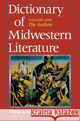Dictionary of Midwestern Literature, Volume 1: The Authors Philip A. Greasley 9780253336095