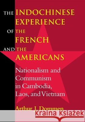 Indochinese Experience of the French and the Americans: Nationalism and Communism in Cambodia, Laos, and Vietnam Arthur J. Dommen 9780253338549
