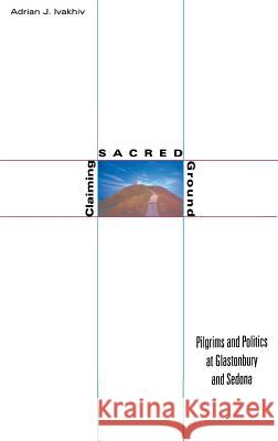 Claiming Sacred Ground: Pilgrims and Politics at Glastonbury and Sedona Adrian J. Ivakhiv 9780253338990