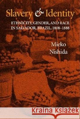 Slavery and Identity: Ethnicity, Gender, and Race in Salvador, Brazil, 1808-1888 Mieko Nishida 9780253342096