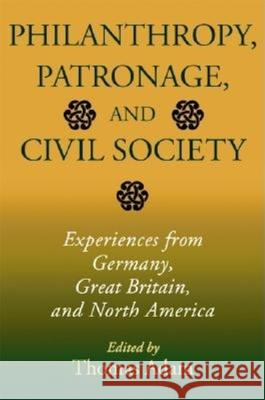 Philanthropy, Patronage, and Civil Society: Experiences from Germany, Great Britain, and North America Thomas Adam 9780253343130