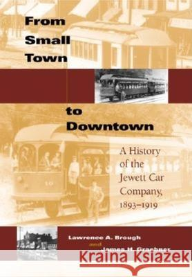 From Small Town to Downtown: A History of the Jewett Car Company, 1893-1919 Lawrence A. Brough James H. Graebner George M. Smerk 9780253343697