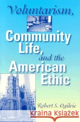 Voluntarism, Community Life, and the American Ethic Robert S. Ogilvie 9780253344236