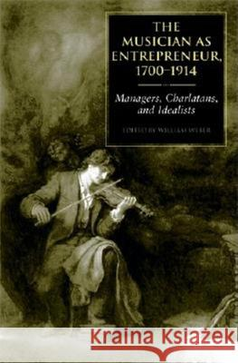 The Musician as Entrepreneur, 1700-1914: Managers, Charlatans, and Idealists William Weber 9780253344564