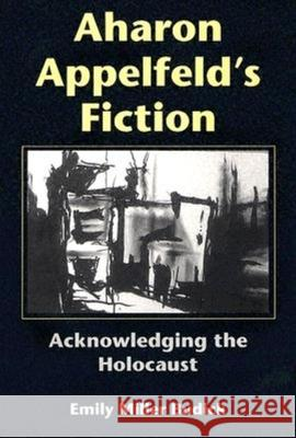 Aharon Appelfeld's Fiction: Acknowledging the Holocaust Emily Miller Budick Alvin H. Rosenfeld 9780253344922