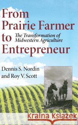 From Prairie Farmer to Entrepreneur: The Transformation of Midwestern Agriculture Dennis S. Nordin Roy Vernon Scott 9780253345714