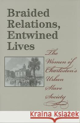 Braided Relations, Entwined Lives: The Women of Charleston's Urban Slave Society Cynthia M. Kennedy 9780253346155