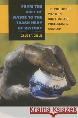 From the Cult of Waste to the Trash Heap of History : The Politics of Waste in Socialist and Postsocialist Hungary Zsuzsa Gille 9780253348388