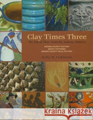 Clay Times Three: The Tale of Three Nashville, Indiana, Potteries Kathy M. McKimmie 9780253355898
