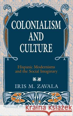 Colonialism and Culture: Hispanic Modernisms and the Social Imaginary Iris M. Zavala 9780253368614