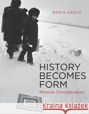History Becomes Form : Moscow Conceptualism Boris Grois Boris Groys 9780262014236