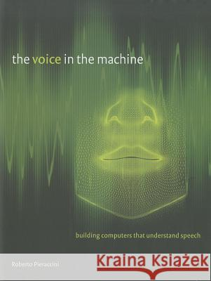 The Voice in the Machine: Building Computers That Understand Speech Roberto Pieraccini 9780262016858