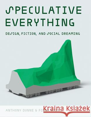 Speculative Everything: Design, Fiction, and Social Dreaming Anthony Dunne 9780262019842