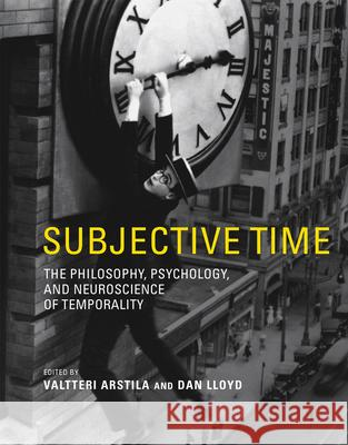 Subjective Time: The Philosophy, Psychology, and Neuroscience of Temporality Valtteri Arstila Dan Lloyd 9780262019941
