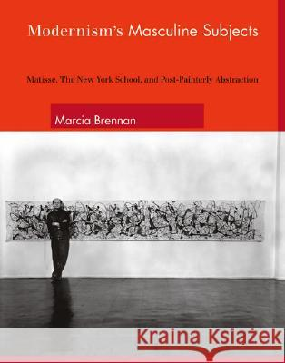 Modernism's Masculine Subjects: Matisse, the New York School, and Post-Painterly Abstraction Marcia Brennan 9780262025713