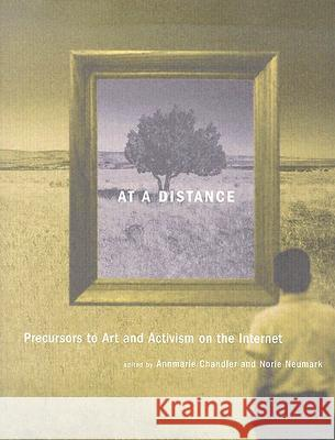 At a Distance: Precursors to Art and Activism on the Internet Annmarie Chandler Norie Neumark 9780262033282