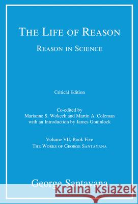 The Life of Reason or the Phases of Human Progress: Reason in Science, Volume VII, Book Five George Santayana Marianne S. Wokeck Martin A. Coleman 9780262035286