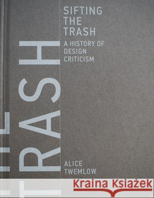 Sifting the Trash: A History of Design Criticism Twemlow, Alice 9780262035989