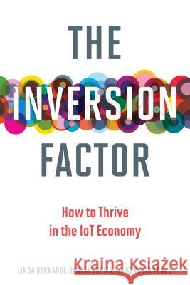 The Inversion Factor: How to Thrive in the IoT Economy Bernardi, Linda; Sarma, Sanjay; Traub, Kenneth 9780262037273